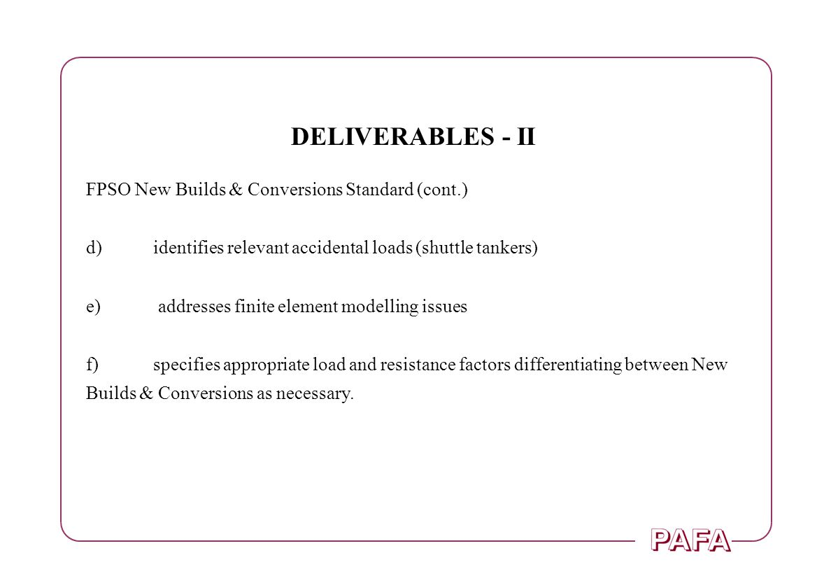 DELIVERABLES - II FPSO New Builds & Conversions Standard (cont.) d)identifies relevant accidental loads (shuttle tankers) e) addresses finite element
