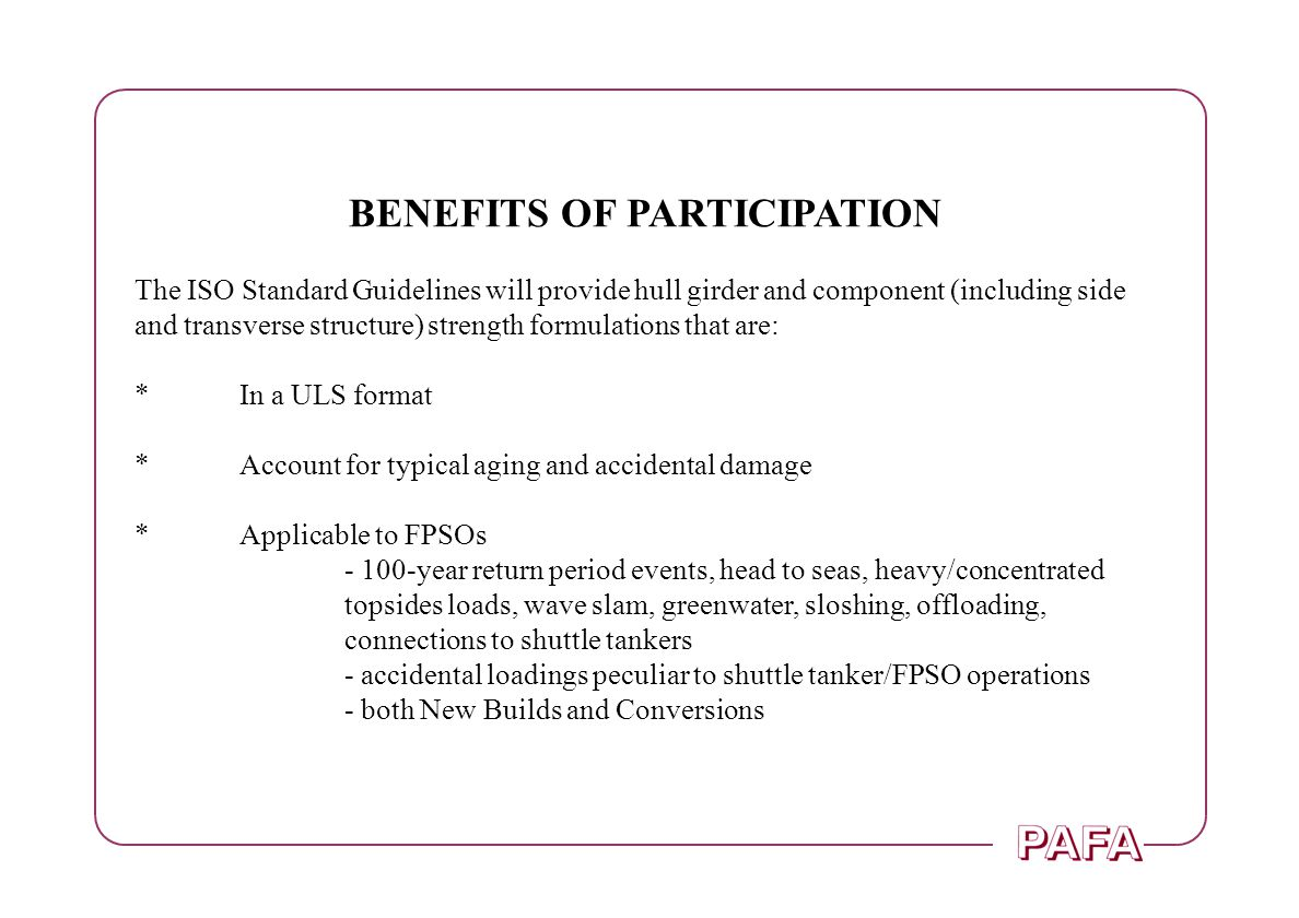 BENEFITS OF PARTICIPATION The ISO Standard Guidelines will provide hull girder and component (including side and transverse structure) strength formul