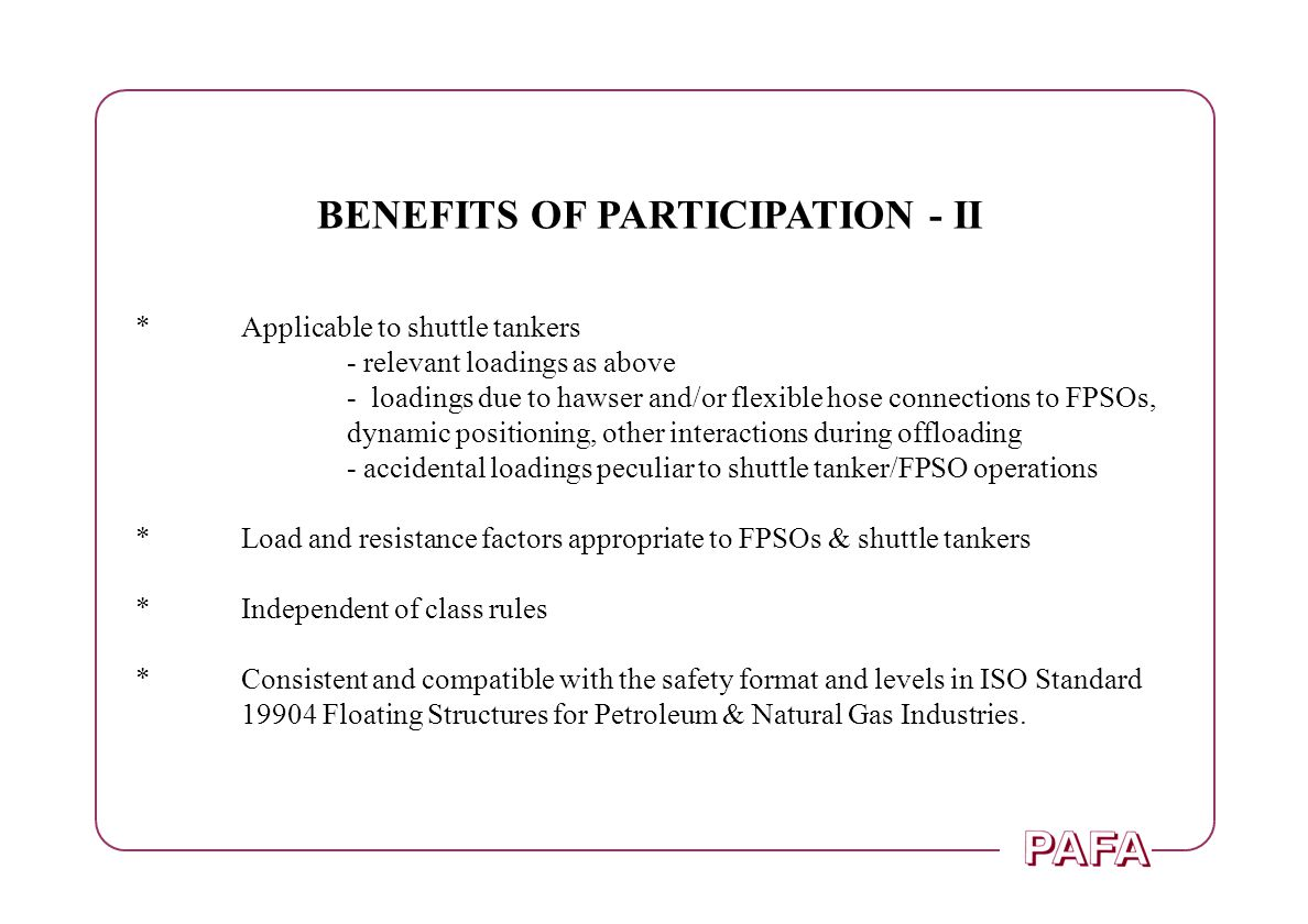 BENEFITS OF PARTICIPATION - II *Applicable to shuttle tankers - relevant loadings as above - loadings due to hawser and/or flexible hose connections to FPSOs, dynamic positioning, other interactions during offloading - accidental loadings peculiar to shuttle tanker/FPSO operations *Load and resistance factors appropriate to FPSOs & shuttle tankers *Independent of class rules *Consistent and compatible with the safety format and levels in ISO Standard 19904 Floating Structures for Petroleum & Natural Gas Industries.