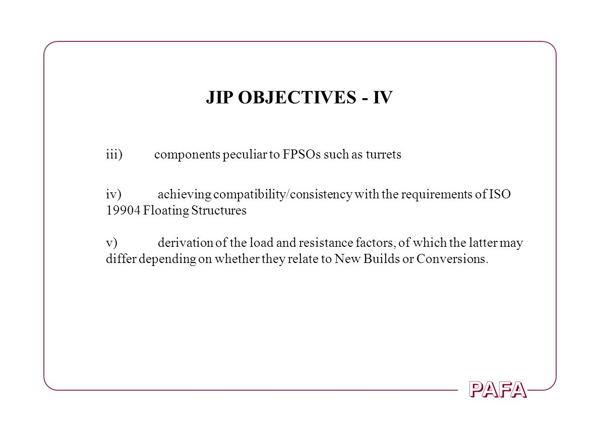 JIP OBJECTIVES - IV iii)components peculiar to FPSOs such as turrets iv) achieving compatibility/consistency with the requirements of ISO 19904 Floating Structures v) derivation of the load and resistance factors, of which the latter may differ depending on whether they relate to New Builds or Conversions.