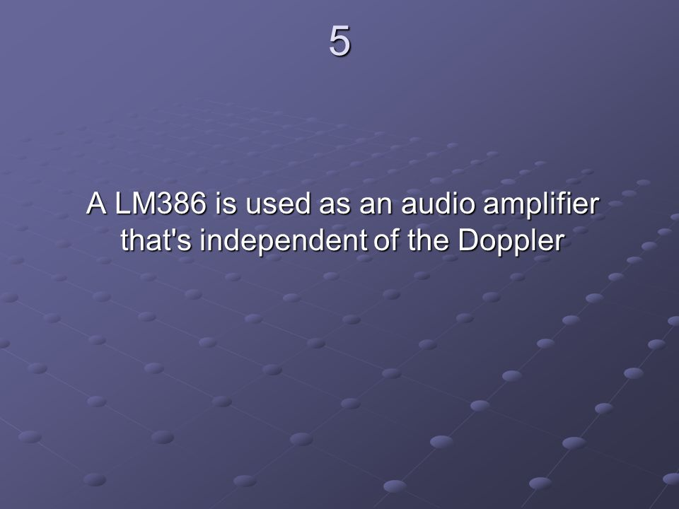 5 A LM386 is used as an audio amplifier that s independent of the Doppler