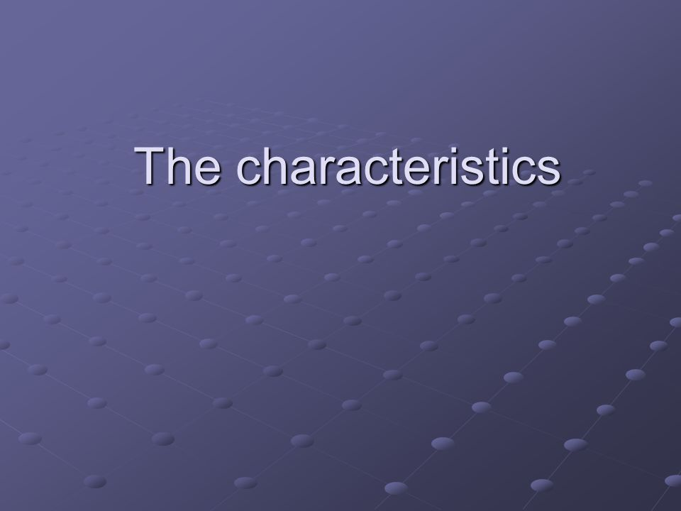 The characteristics The characteristics
