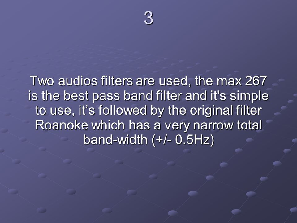 3 Two audios filters are used, the max 267 is the best pass band filter and it s simple to use, it's followed by the original filter Roanoke which has a very narrow total band-width (+/- 0.5Hz)