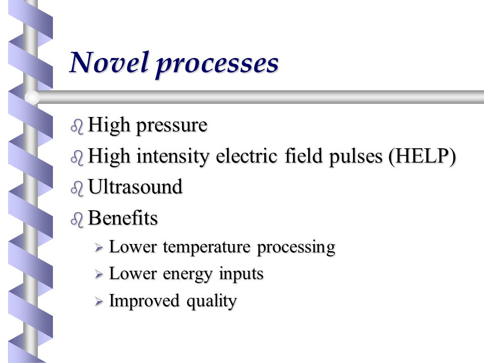 Novel processes b High pressure b High intensity electric field pulses (HELP) b Ultrasound b Benefits  Lower temperature processing  Lower energy in