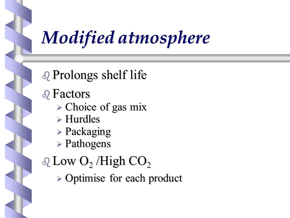 Modified atmosphere b Prolongs shelf life b Factors  Choice of gas mix  Hurdles  Packaging  Pathogens b Low O 2 /High CO 2  Optimise for each pro