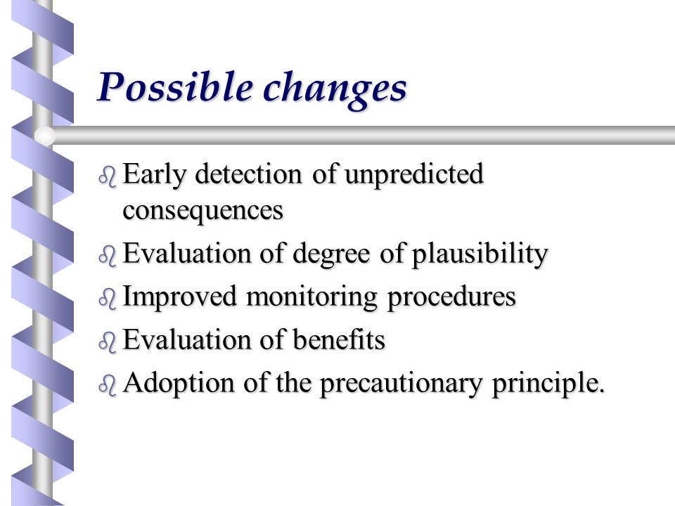 Possible changes b Early detection of unpredicted consequences b Evaluation of degree of plausibility b Improved monitoring procedures b Evaluation of