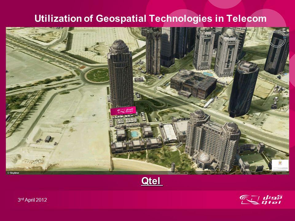 Utilization of Geospatial Technologies in Telecom 3 rd April 2012 Qtel