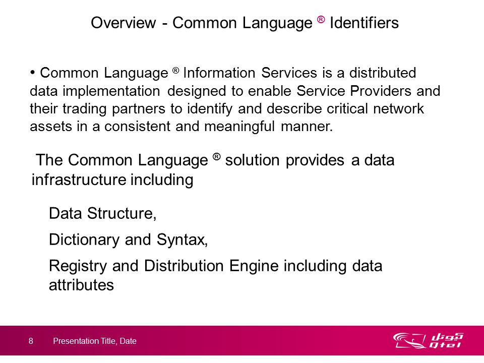 8 Overview - Common Language ® Identifiers Data Structure, Dictionary and Syntax, Registry and Distribution Engine including data attributes Common Language ® Information Services is a distributed data implementation designed to enable Service Providers and their trading partners to identify and describe critical network assets in a consistent and meaningful manner.