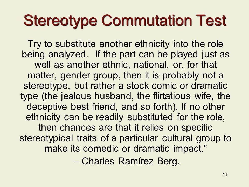 11 Stereotype Commutation Test Try to substitute another ethnicity into the role being analyzed.