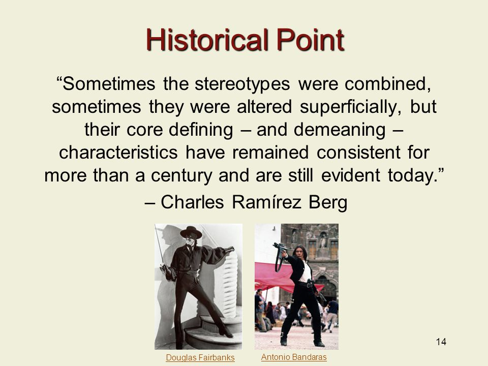 14 Historical Point Sometimes the stereotypes were combined, sometimes they were altered superficially, but their core defining – and demeaning – characteristics have remained consistent for more than a century and are still evident today. – Charles Ramírez Berg Douglas Fairbanks Antonio Bandaras