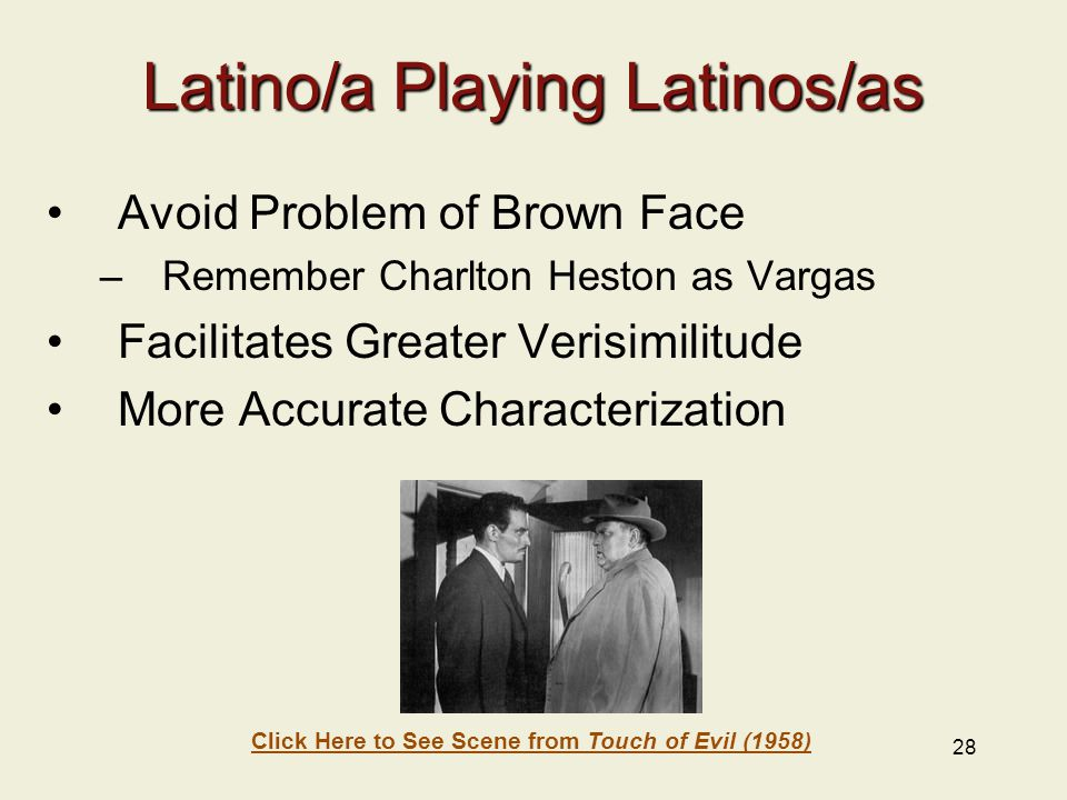28 Latino/a Playing Latinos/as Avoid Problem of Brown Face –Remember Charlton Heston as Vargas Facilitates Greater Verisimilitude More Accurate Characterization Click Here to See Scene from Touch of Evil (1958)