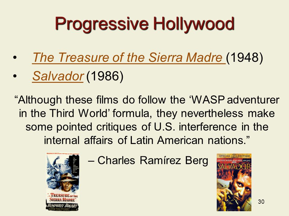 30 Progressive Hollywood The Treasure of the Sierra Madre (1948)The Treasure of the Sierra Madre Salvador (1986)Salvador Although these films do follow the 'WASP adventurer in the Third World' formula, they nevertheless make some pointed critiques of U.S.
