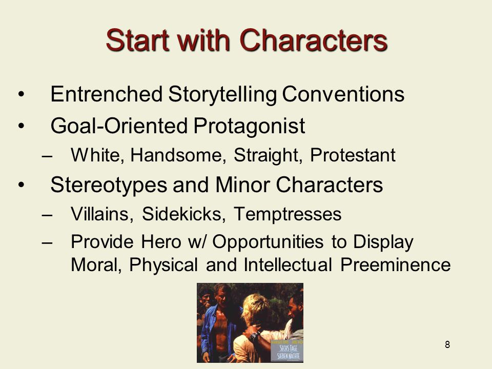 8 Start with Characters Entrenched Storytelling Conventions Goal-Oriented Protagonist –White, Handsome, Straight, Protestant Stereotypes and Minor Characters –Villains, Sidekicks, Temptresses –Provide Hero w/ Opportunities to Display Moral, Physical and Intellectual Preeminence