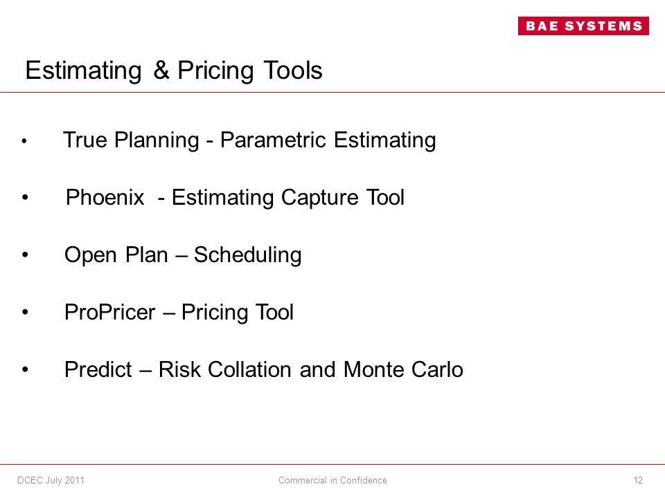 Estimating & Pricing Tools True Planning - Parametric Estimating Phoenix - Estimating Capture Tool Open Plan – Scheduling ProPricer – Pricing Tool Predict – Risk Collation and Monte Carlo 12Commercial in ConfidenceDCEC July 2011
