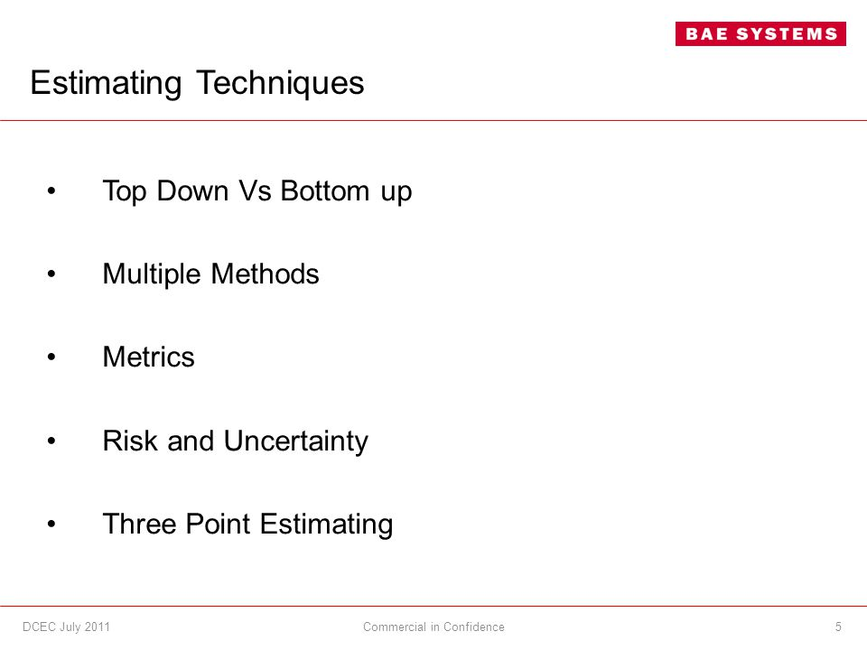 DCEC July 20115 Estimating Techniques Commercial in Confidence Top Down Vs Bottom up Multiple Methods Metrics Risk and Uncertainty Three Point Estimating