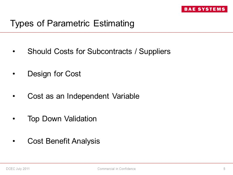 Types of Parametric Estimating Should Costs for Subcontracts / Suppliers Design for Cost Cost as an Independent Variable Top Down Validation Cost Benefit Analysis 8DCEC July 2011Commercial in Confidence