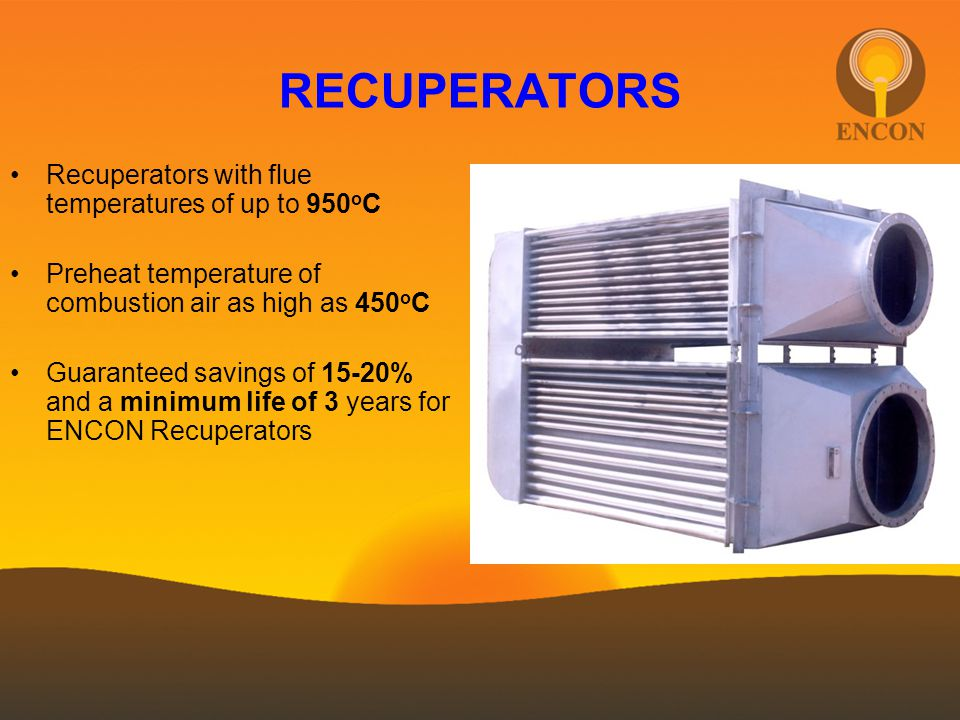 RECUPERATORS Recuperators with flue temperatures of up to 950 o C Preheat temperature of combustion air as high as 450 o C Guaranteed savings of 15-20