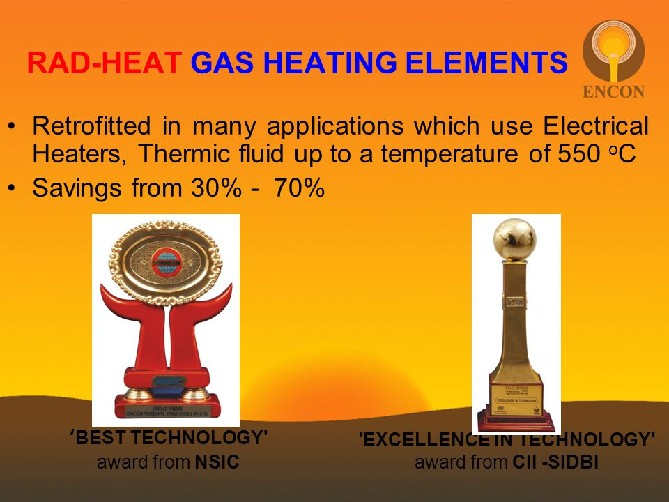 Retrofitted in many applications which use Electrical Heaters, Thermic fluid up to a temperature of 550 o C Savings from 30% - 70% 'BEST TECHNOLOGY' a