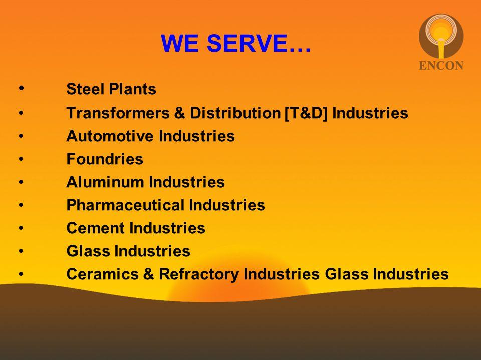 WE SERVE… Steel Plants Transformers & Distribution [T&D] Industries Automotive Industries Foundries Aluminum Industries Pharmaceutical Industries Cement Industries Glass Industries Ceramics & Refractory Industries Glass Industries