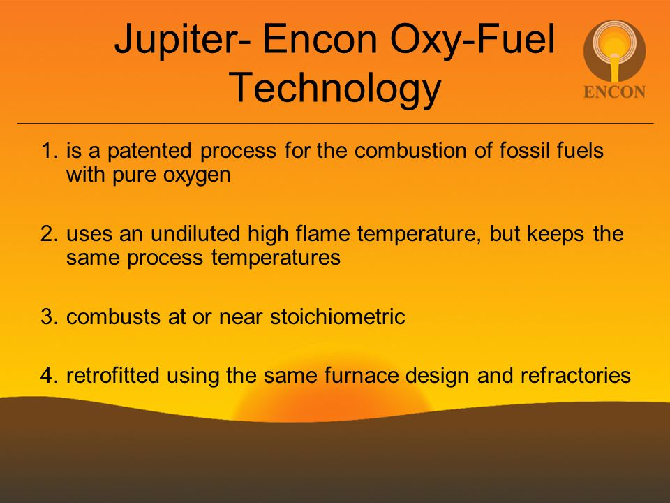 Jupiter- Encon Oxy-Fuel Technology 1.is a patented process for the combustion of fossil fuels with pure oxygen 2.uses an undiluted high flame temperature, but keeps the same process temperatures 3.combusts at or near stoichiometric 4.retrofitted using the same furnace design and refractories
