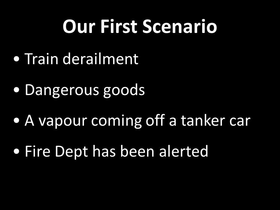 Our First Scenario Train derailment Dangerous goods A vapour coming off a tanker car Fire Dept has been alerted