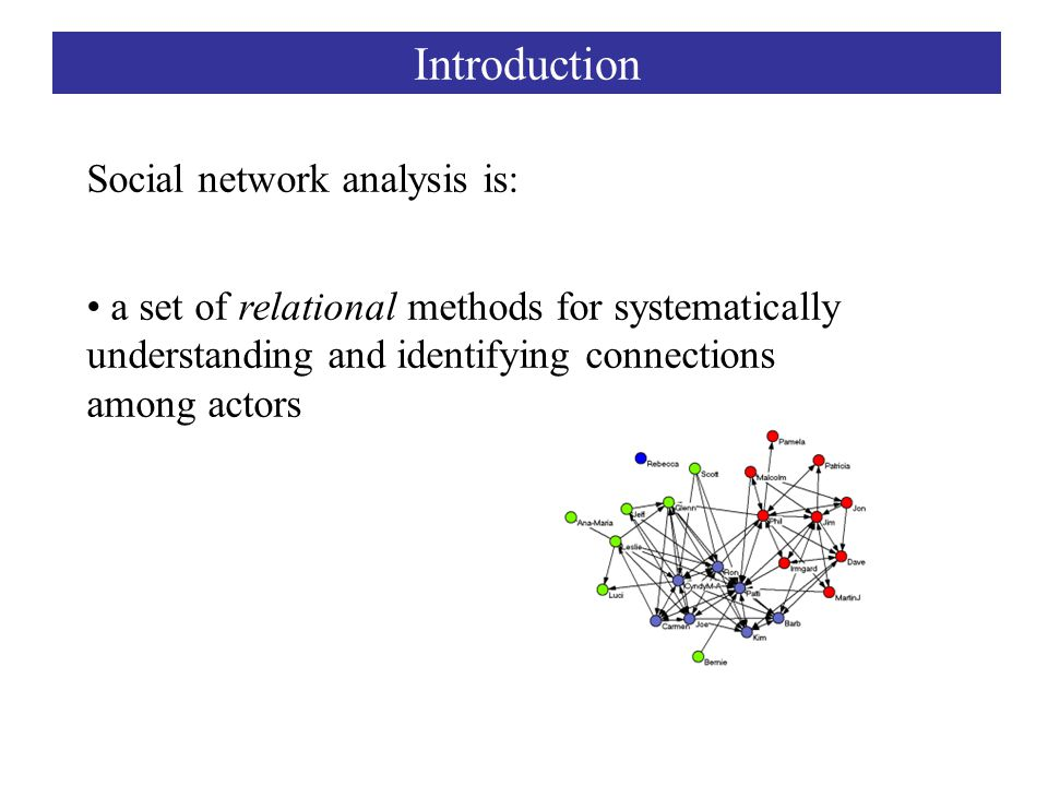 Social network analysis is: a set of relational methods for systematically understanding and identifying connections among actors Introduction