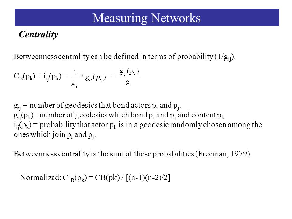 Centrality Measuring Networks Betweenness centrality can be defined in terms of probability (1/g ij ), C B (p k ) = i ij (p k ) = = g ij = number of geodesics that bond actors p i and p j.