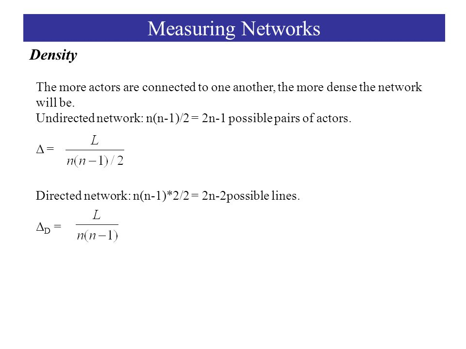 Density Measuring Networks The more actors are connected to one another, the more dense the network will be.