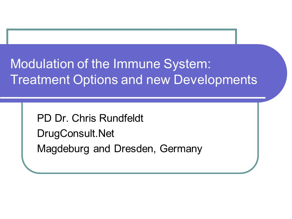 Modulation of the Immune System: Treatment Options and new Developments PD Dr. Chris Rundfeldt DrugConsult.Net Magdeburg and Dresden, Germany