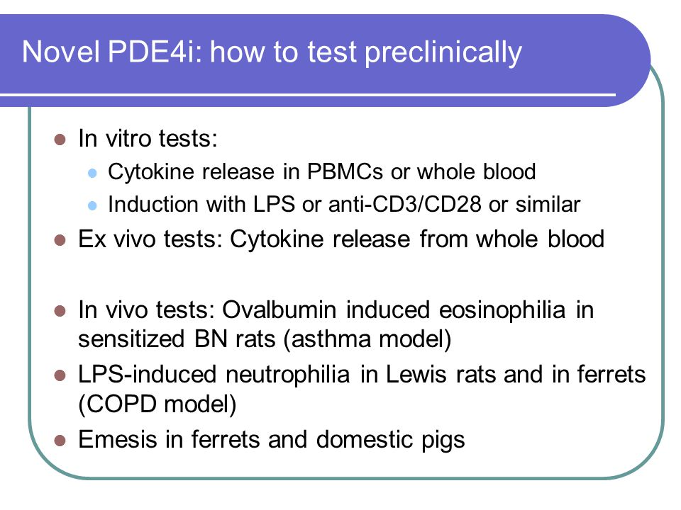 Novel PDE4i: how to test preclinically In vitro tests: Cytokine release in PBMCs or whole blood Induction with LPS or anti-CD3/CD28 or similar Ex vivo