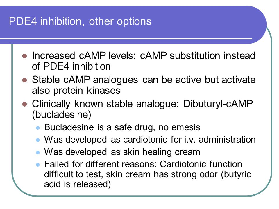 PDE4 inhibition, other options Increased cAMP levels: cAMP substitution instead of PDE4 inhibition Stable cAMP analogues can be active but activate al
