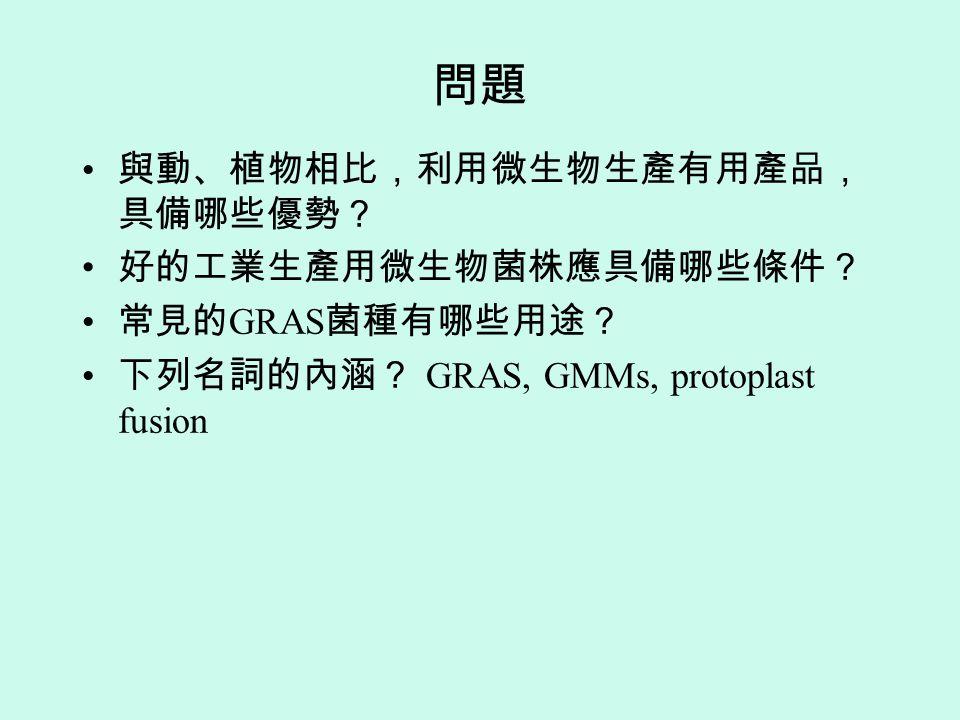 問題 與動、植物相比,利用微生物生產有用產品, 具備哪些優勢? 好的工業生產用微生物菌株應具備哪些條件? 常見的 GRAS 菌種有哪些用途? 下列名詞的內涵? GRAS, GMMs, protoplast fusion