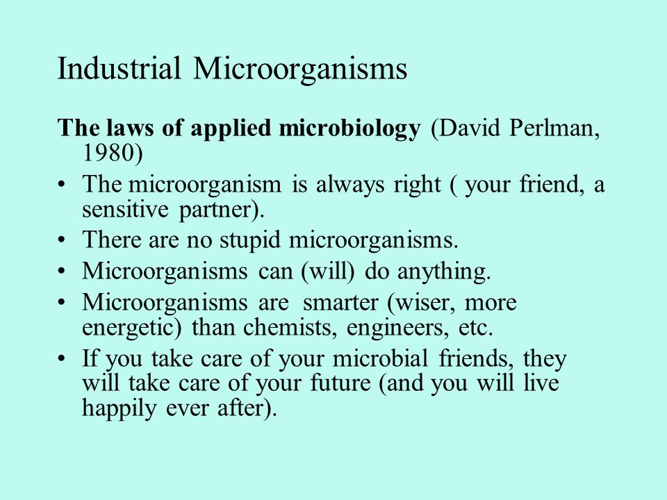 The laws of applied microbiology (David Perlman, 1980) The microorganism is always right ( your friend, a sensitive partner). There are no stupid micr