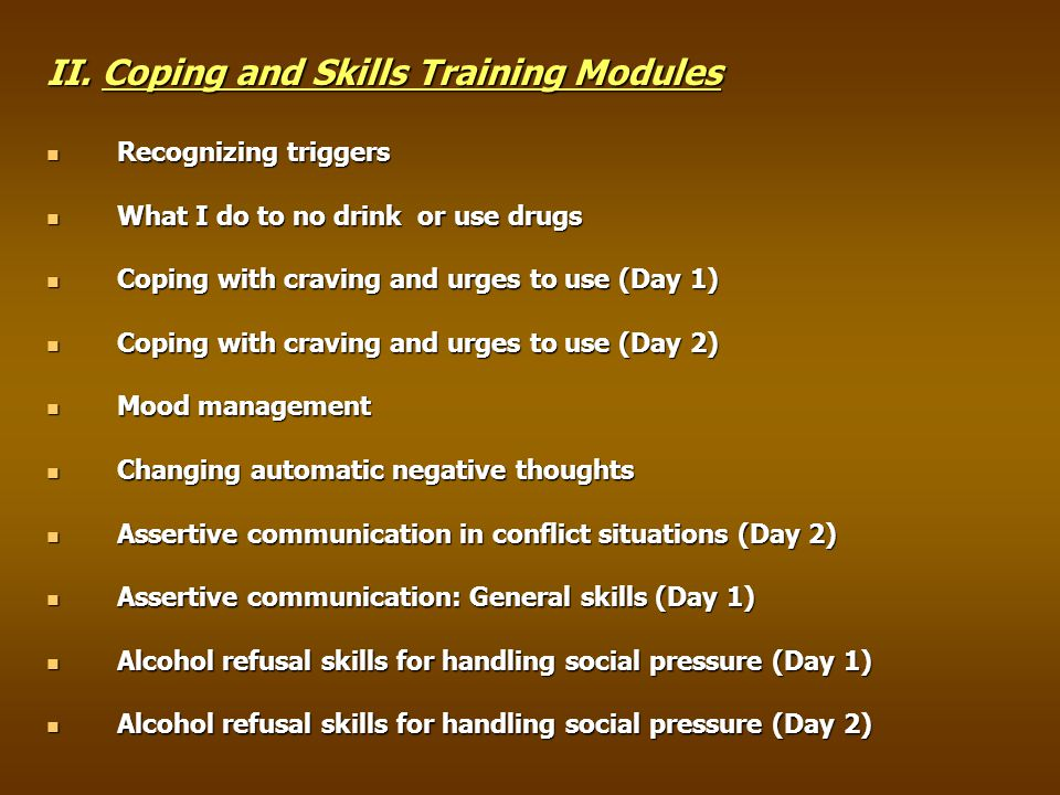 II. Coping and Skills Training Modules Recognizing triggers Recognizing triggers What I do to no drink or use drugs What I do to no drink or use drugs
