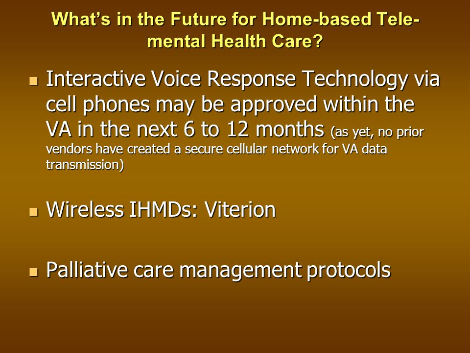 Interactive Voice Response Technology via cell phones may be approved within the VA in the next 6 to 12 months (as yet, no prior vendors have created a secure cellular network for VA data transmission) Interactive Voice Response Technology via cell phones may be approved within the VA in the next 6 to 12 months (as yet, no prior vendors have created a secure cellular network for VA data transmission) Wireless IHMDs: Viterion Wireless IHMDs: Viterion Palliative care management protocols Palliative care management protocols What's in the Future for Home-based Tele- mental Health Care