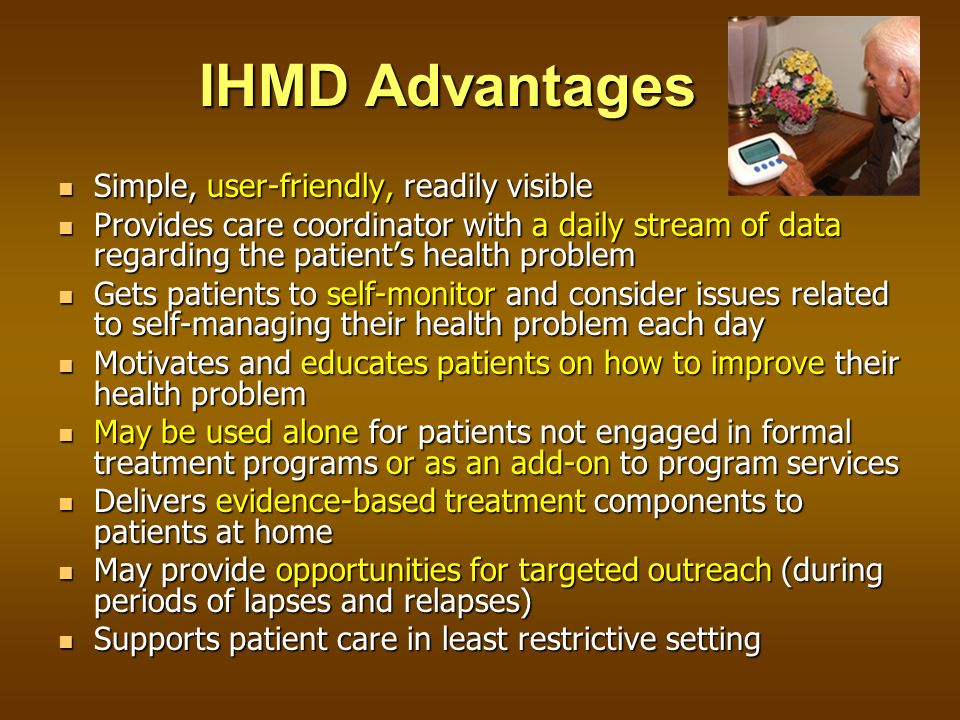 IHMD Advantages Simple, user-friendly, readily visible Simple, user-friendly, readily visible Provides care coordinator with a daily stream of data regarding the patient's health problem Provides care coordinator with a daily stream of data regarding the patient's health problem Gets patients to self-monitor and consider issues related to self-managing their health problem each day Gets patients to self-monitor and consider issues related to self-managing their health problem each day Motivates and educates patients on how to improve their health problem Motivates and educates patients on how to improve their health problem May be used alone for patients not engaged in formal treatment programs or as an add-on to program services May be used alone for patients not engaged in formal treatment programs or as an add-on to program services Delivers evidence-based treatment components to patients at home Delivers evidence-based treatment components to patients at home May provide opportunities for targeted outreach (during periods of lapses and relapses) May provide opportunities for targeted outreach (during periods of lapses and relapses) Supports patient care in least restrictive setting Supports patient care in least restrictive setting
