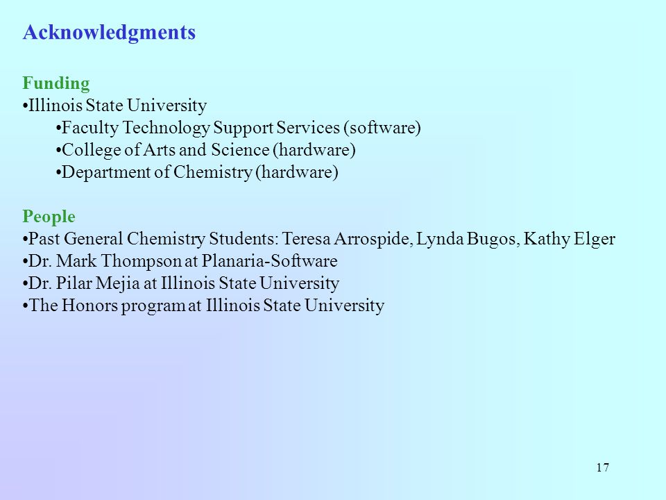 17 Acknowledgments Funding Illinois State University Faculty Technology Support Services (software) College of Arts and Science (hardware) Department of Chemistry (hardware) People Past General Chemistry Students: Teresa Arrospide, Lynda Bugos, Kathy Elger Dr.