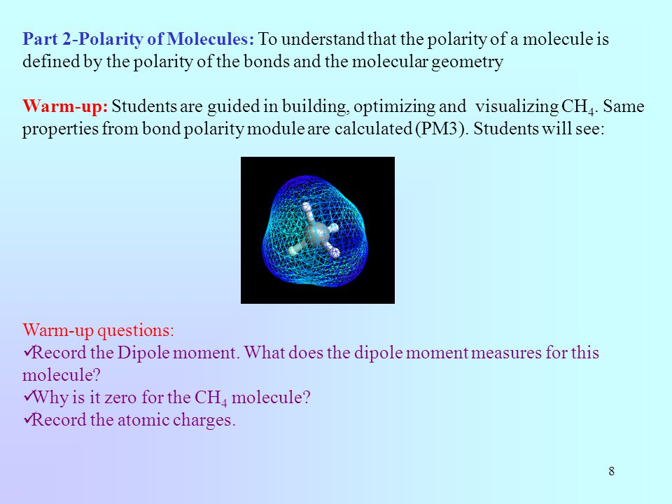 8 Part 2-Polarity of Molecules: To understand that the polarity of a molecule is defined by the polarity of the bonds and the molecular geometry Warm-up: Students are guided in building, optimizing and visualizing CH 4.