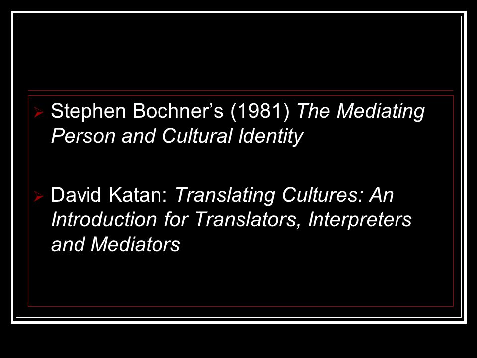  Stephen Bochner's (1981) The Mediating Person and Cultural Identity  David Katan: Translating Cultures: An Introduction for Translators, Interpreters and Mediators