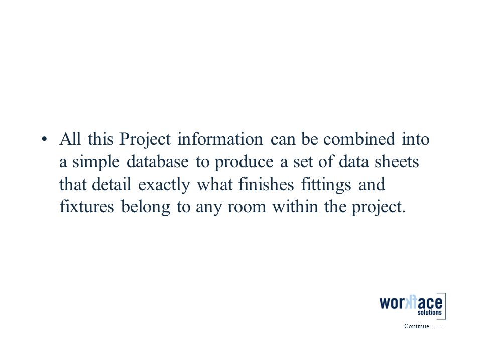 Project Information (continued) All this Project information can be combined into a simple database to produce a set of data sheets that detail exactly what finishes fittings and fixtures belong to any room within the project.