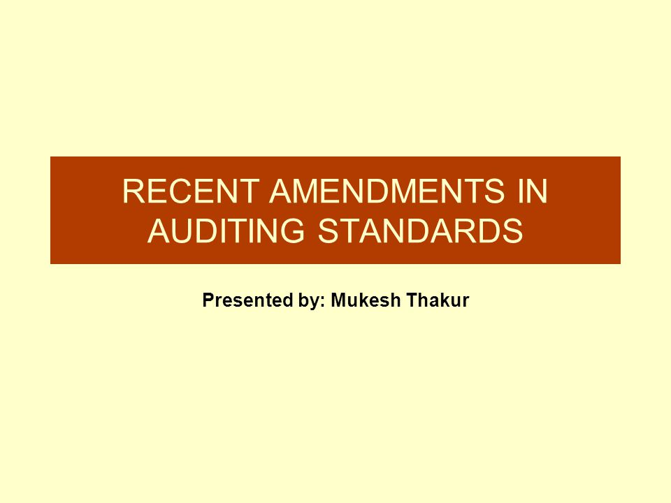 RECENT AMENDMENTS IN AUDITING STANDARDS Presented by: Mukesh Thakur