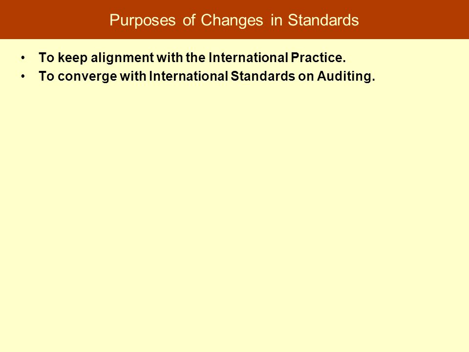 Purposes of Changes in Standards To keep alignment with the International Practice. To converge with International Standards on Auditing.