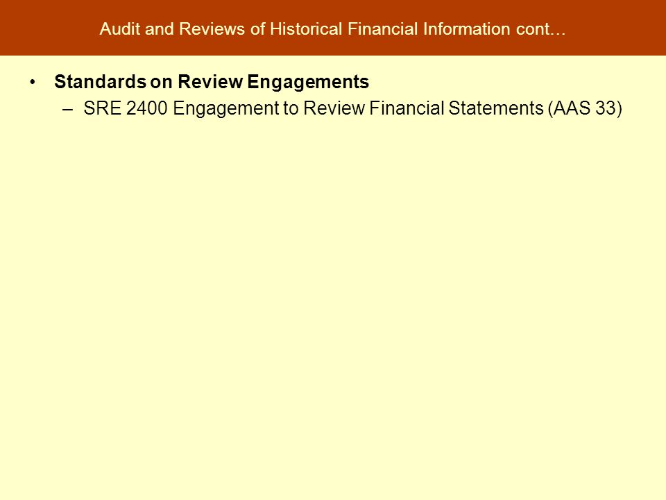 Audit and Reviews of Historical Financial Information cont… Standards on Review Engagements –SRE 2400 Engagement to Review Financial Statements (AAS 3