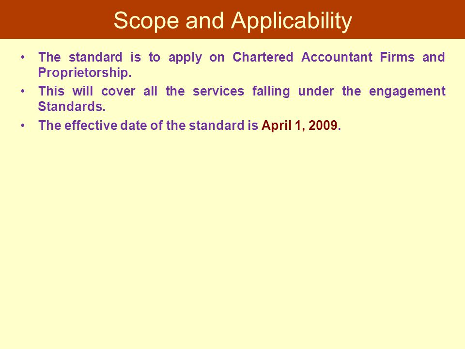 Scope and Applicability The standard is to apply on Chartered Accountant Firms and Proprietorship. This will cover all the services falling under the
