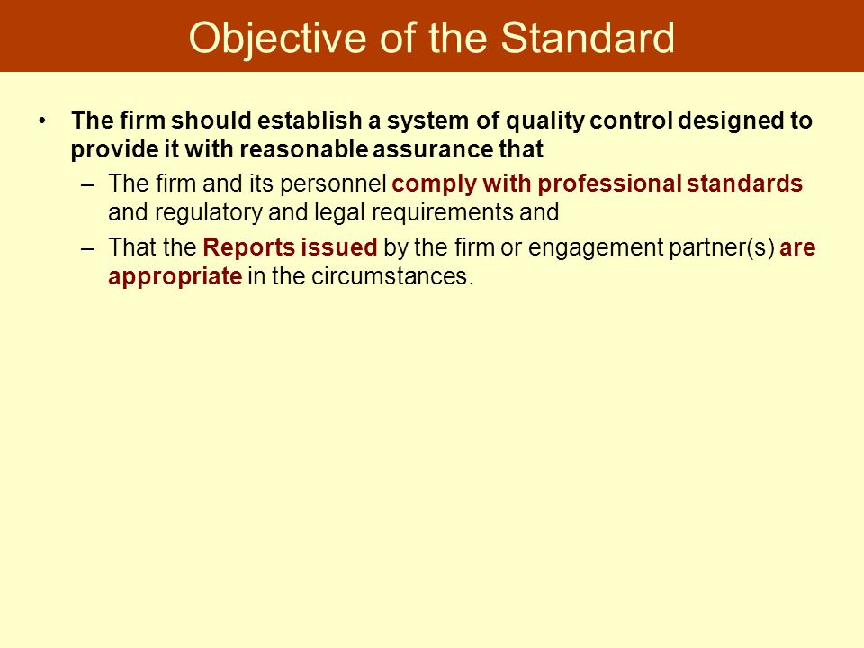 Objective of the Standard The firm should establish a system of quality control designed to provide it with reasonable assurance that –The firm and it