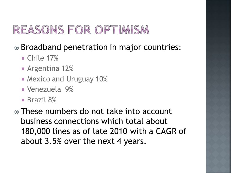  Broadband penetration in major countries:  Chile 17%  Argentina 12%  Mexico and Uruguay 10%  Venezuela 9%  Brazil 8%  These numbers do not take into account business connections which total about 180,000 lines as of late 2010 with a CAGR of about 3.5% over the next 4 years.