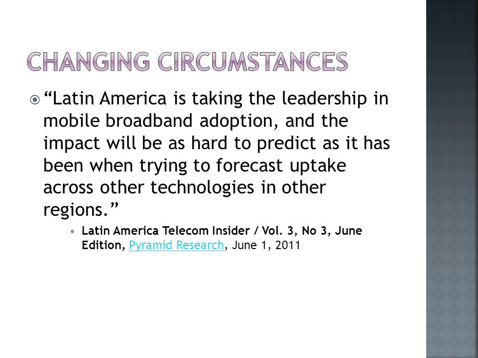  Latin America is taking the leadership in mobile broadband adoption, and the impact will be as hard to predict as it has been when trying to forecast uptake across other technologies in other regions. Latin America Telecom Insider / Vol.