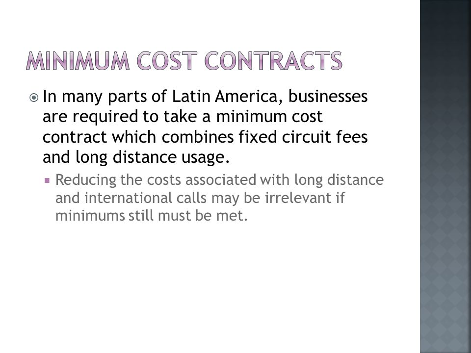  In many parts of Latin America, businesses are required to take a minimum cost contract which combines fixed circuit fees and long distance usage.