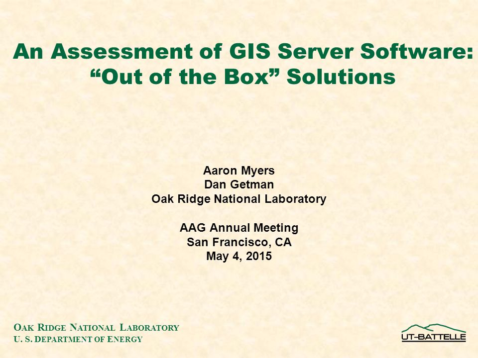 "O AK R IDGE N ATIONAL L ABORATORY U. S. D EPARTMENT OF E NERGY An Assessment of GIS Server Software: ""Out of the Box"" Solutions Aaron Myers Dan Getman"