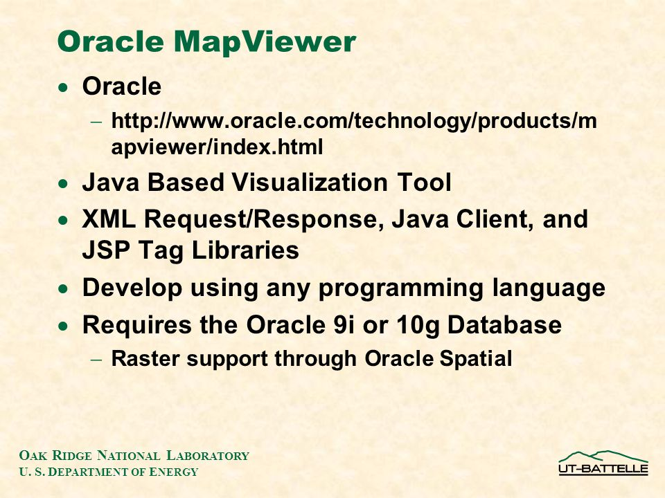O AK R IDGE N ATIONAL L ABORATORY U. S. D EPARTMENT OF E NERGY Oracle MapViewer  Oracle  http://www.oracle.com/technology/products/m apviewer/index.